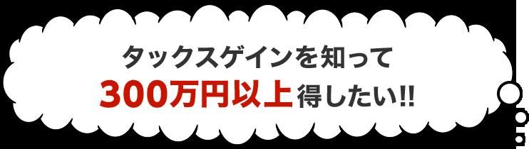 タックスゲインを知って300万円以上得したい!!